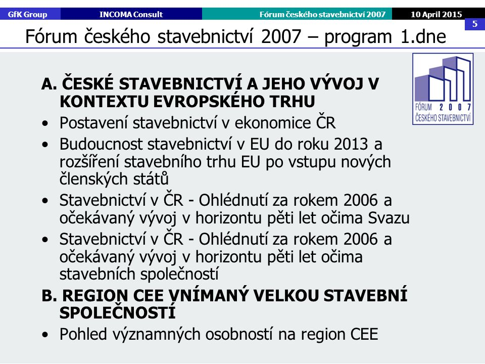 GfK GroupINCOMA ConsultFórum českého stavebnictví 2007 10 April 2015 5 A. ČESKÉ STAVEBNICTVÍ A JEHO VÝVOJ V KONTEXTU EVROPSKÉHO TRHU Postavení stavebn