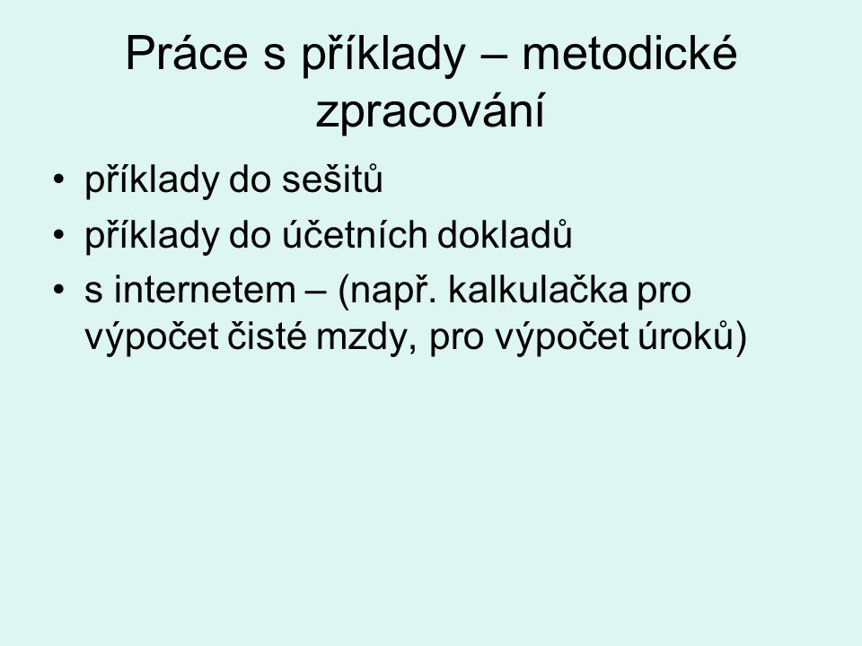 Práce s příklady – metodické zpracování příklady do sešitů příklady do účetních dokladů s internetem – (např. kalkulačka pro výpočet čisté mzdy, pro v