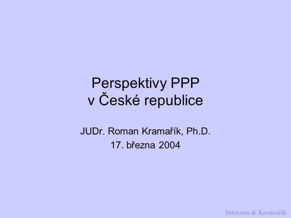 Johnson & Kramařík Perspektivy PPP v České republice JUDr. Roman Kramařík, Ph.D. 17. března 2004