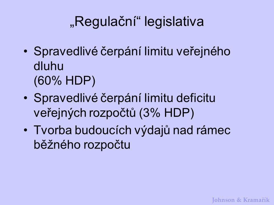 """Johnson & Kramařík """"Regulační legislativa Spravedlivé čerpání limitu veřejného dluhu (60% HDP) Spravedlivé čerpání limitu deficitu veřejných rozpočtů (3% HDP) Tvorba budoucích výdajů nad rámec běžného rozpočtu"""