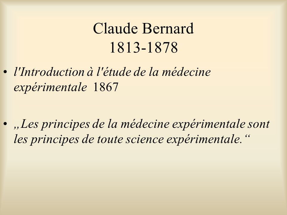 """Claude Bernard 1813-1878 l Introduction à l étude de la médecine expérimentale 1867 """"Les principes de la médecine expérimentale sont les principes de toute science expérimentale."""