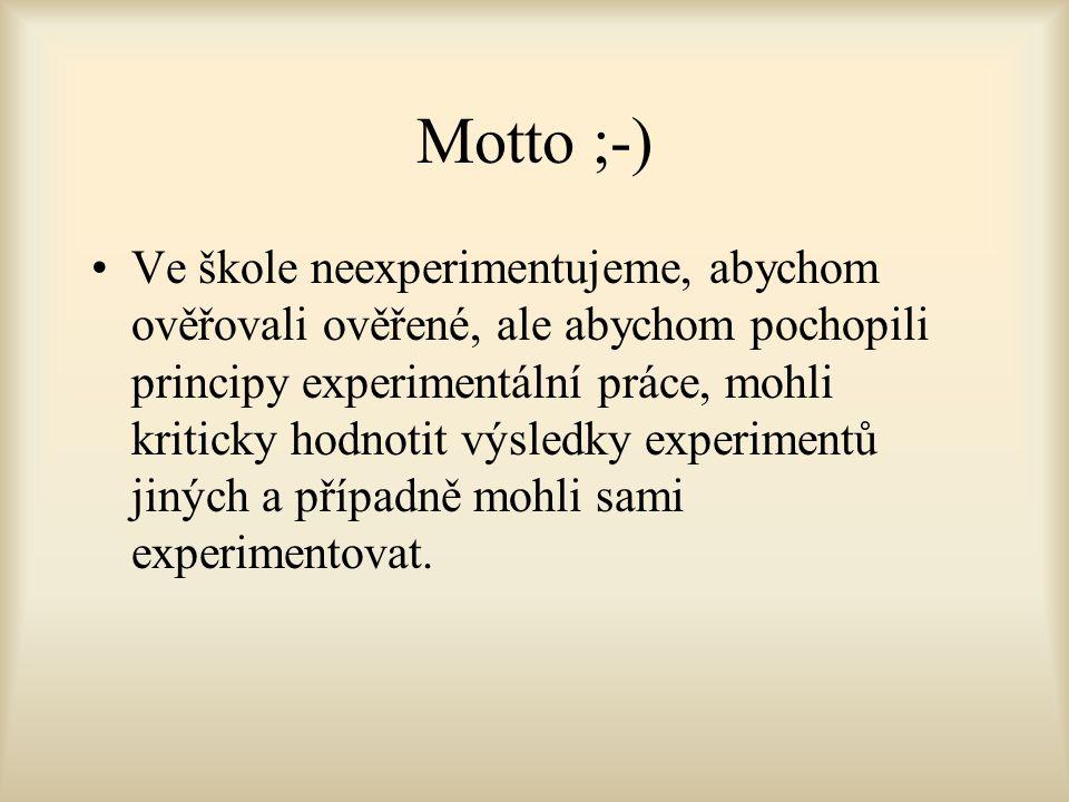Motto ;-) Ve škole neexperimentujeme, abychom ověřovali ověřené, ale abychom pochopili principy experimentální práce, mohli kriticky hodnotit výsledky experimentů jiných a případně mohli sami experimentovat.