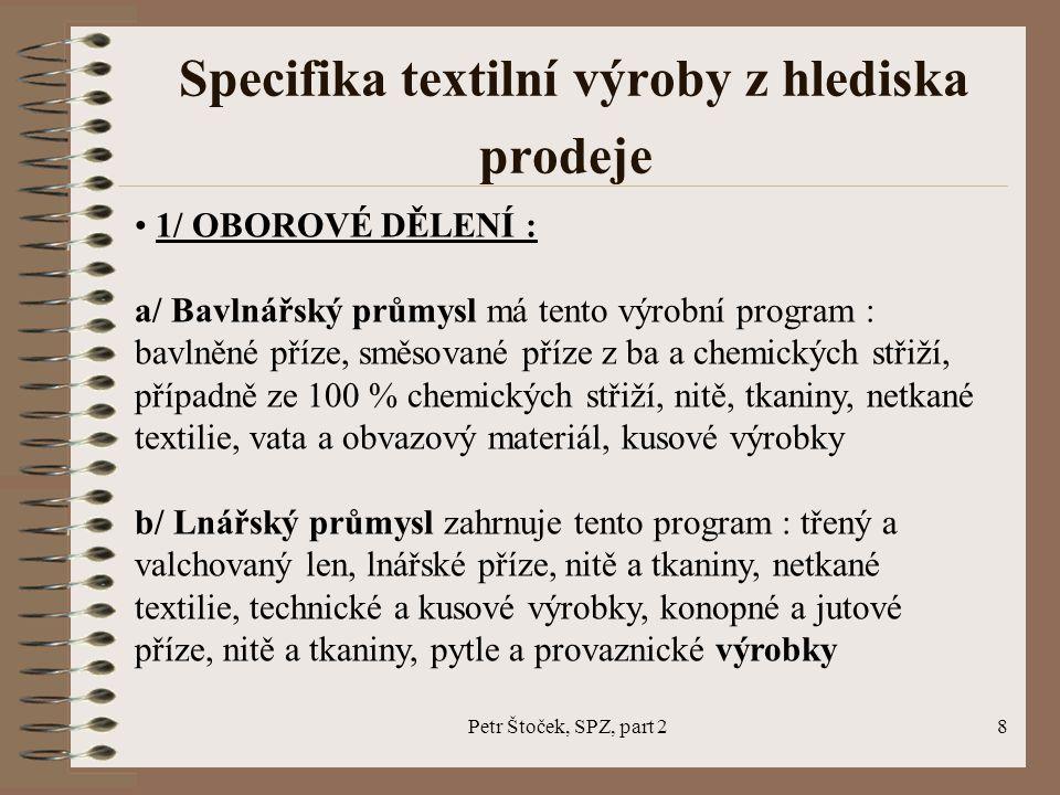 Petr Štoček, SPZ, part 29 Specifika textilní výroby z hlediska prodeje c/ Vlnařský průmysl zahrnuje: pravá vlna, srsti, česance, vlnařské příze česané a mykané z čisté vlny a směsované, tkaniny, netkané textilie a plstě, kusové výrobky, technické výrobky, umělé kožešiny, bytové textilie a koberce d/ Pletařský průmysl zahrnuje : úplety, pletené ošacení, oděvy a prádlo, punčochové zboží, tyly, krajky a výšivky, stuhy, apod.