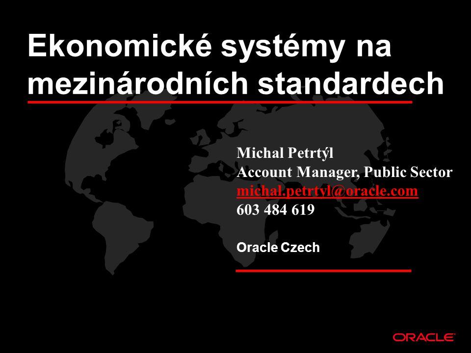 Michal Petrtýl Account Manager, Public Sector michal.petrtyl@oracle.com 603 484 619 Oracle Czech Ekonomické systémy na mezinárodních standardech