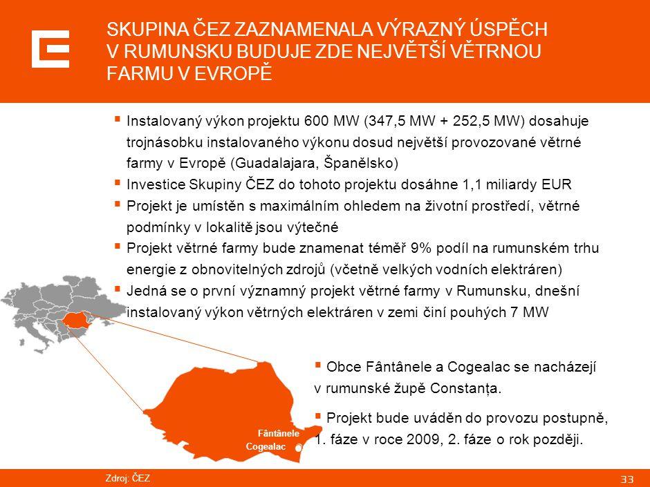 33 Zdroj: ČEZ SKUPINA ČEZ ZAZNAMENALA VÝRAZNÝ ÚSPĚCH V RUMUNSKU BUDUJE ZDE NEJVĚTŠÍ VĚTRNOU FARMU V EVROPĚ Fântânele Cogealac  Instalovaný výkon projektu 600 MW (347,5 MW + 252,5 MW) dosahuje trojnásobku instalovaného výkonu dosud největší provozované větrné farmy v Evropě (Guadalajara, Španělsko)  Investice Skupiny ČEZ do tohoto projektu dosáhne 1,1 miliardy EUR  Projekt je umístěn s maximálním ohledem na životní prostředí, větrné podmínky v lokalitě jsou výtečné  Projekt větrné farmy bude znamenat téměř 9% podíl na rumunském trhu energie z obnovitelných zdrojů (včetně velkých vodních elektráren)  Jedná se o první významný projekt větrné farmy v Rumunsku, dnešní instalovaný výkon větrných elektráren v zemi činí pouhých 7 MW  Obce Fântânele a Cogealac se nacházejí v rumunské župě Constanţa.
