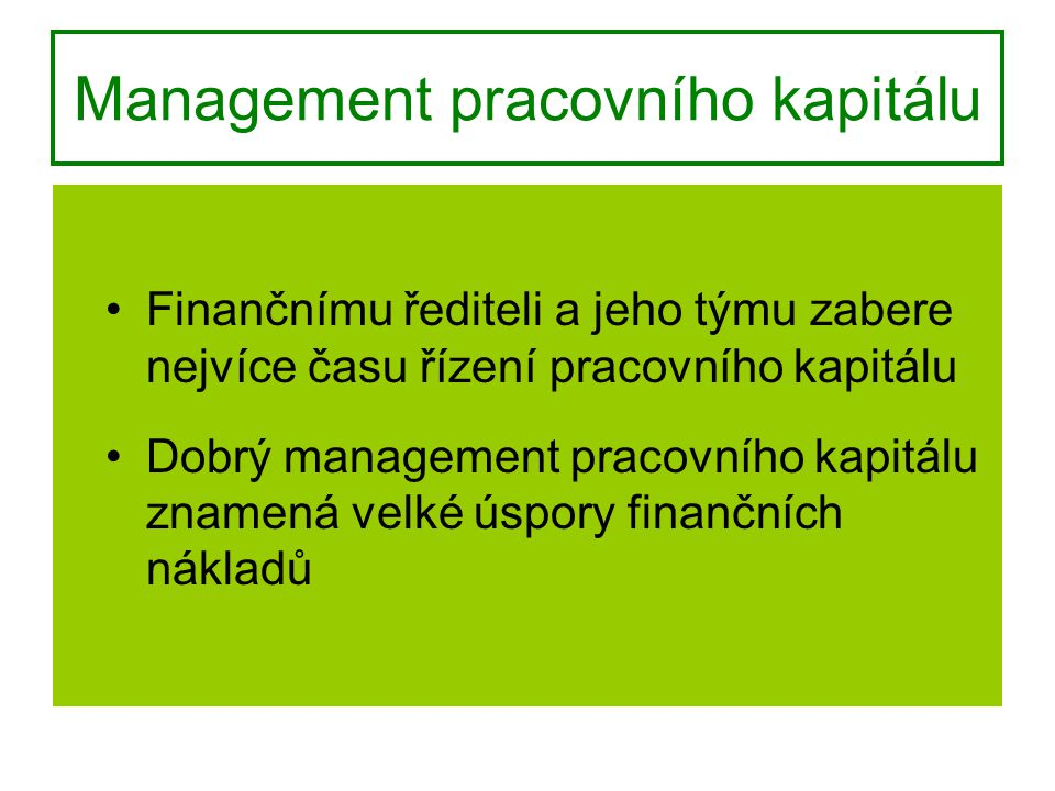 Management pracovního kapitálu Finančnímu řediteli a jeho týmu zabere nejvíce času řízení pracovního kapitálu Dobrý management pracovního kapitálu znamená velké úspory finančních nákladů