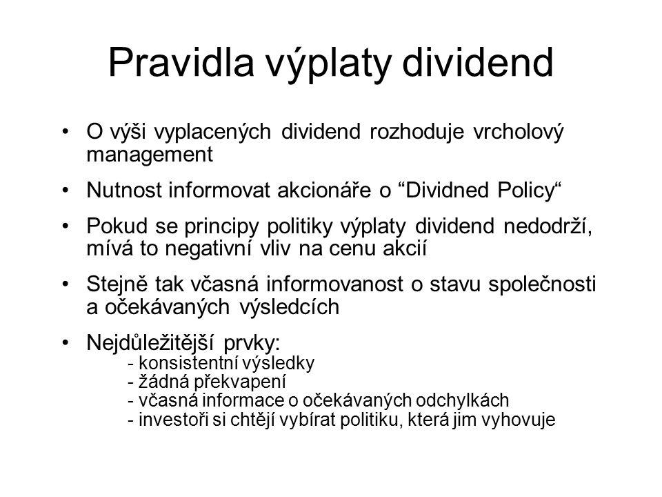 Pravidla výplaty dividend O výši vyplacených dividend rozhoduje vrcholový management Nutnost informovat akcionáře o Dividned Policy Pokud se principy politiky výplaty dividend nedodrží, mívá to negativní vliv na cenu akcií Stejně tak včasná informovanost o stavu společnosti a očekávaných výsledcích Nejdůležitější prvky: - konsistentní výsledky - žádná překvapení - včasná informace o očekávaných odchylkách - investoři si chtějí vybírat politiku, která jim vyhovuje