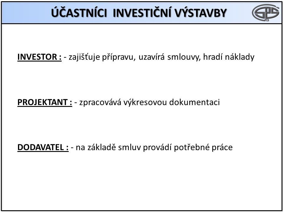 ÚČASTNÍCI INVESTIČNÍ VÝSTAVBY INVESTOR : - zajišťuje přípravu, uzavírá smlouvy, hradí náklady PROJEKTANT : - zpracovává výkresovou dokumentaci DODAVATEL : - na základě smluv provádí potřebné práce