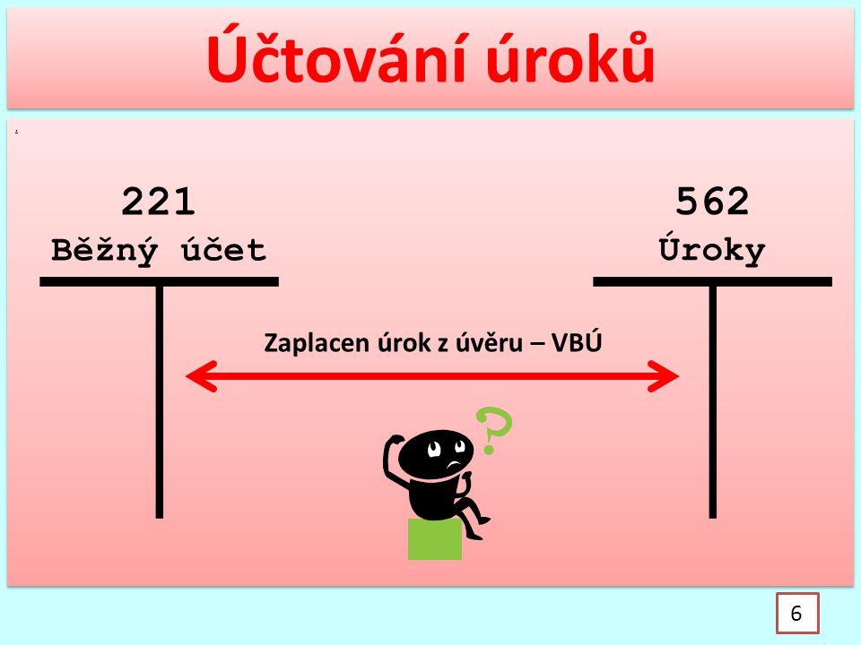 .. Účtování úroků 6 221 Běžný účet 562 Úroky Zaplacen úrok z úvěru – VBÚ