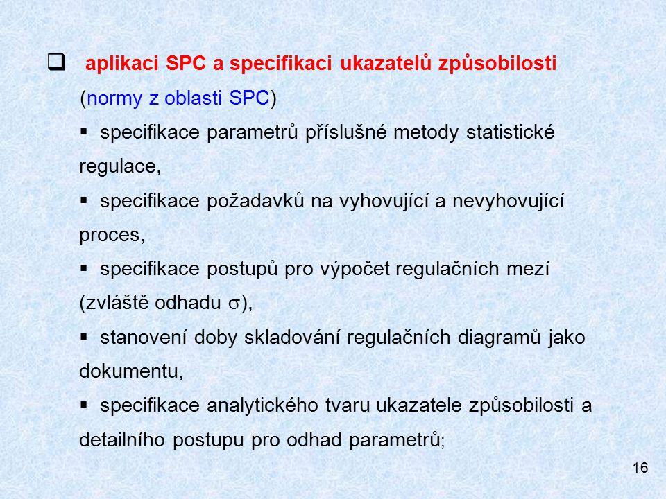 16  aplikaci SPC a specifikaci ukazatelů způsobilosti (normy z oblasti SPC)  specifikace parametrů příslušné metody statistické regulace,  specifikace požadavků na vyhovující a nevyhovující proces,  specifikace postupů pro výpočet regulačních mezí (zvláště odhadu  ),  stanovení doby skladování regulačních diagramů jako dokumentu,  specifikace analytického tvaru ukazatele způsobilosti a detailního postupu pro odhad parametrů ;