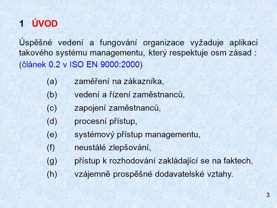 3 1 ÚVOD Úspěšné vedení a fungování organizace vyžaduje aplikaci takového systému managementu, který respektuje osm zásad : (článek 0.2 v ISO EN 9000:2000) (a) zaměření na zákazníka, (b) vedení a řízení zaměstnanců, (c) zapojení zaměstnanců, (d) procesní přístup, (e) systémový přístup managementu, (f) neustálé zlepšování, (g) přístup k rozhodování zakládající se na faktech, (h) vzájemně prospěšné dodavatelské vztahy.