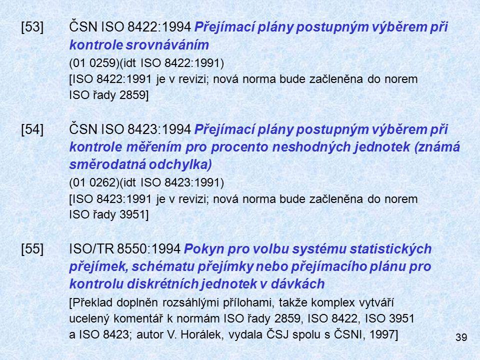 39 [53]ČSN ISO 8422:1994 Přejímací plány postupným výběrem při kontrole srovnáváním (01 0259)(idt ISO 8422:1991) [ISO 8422:1991 je v revizi; nová norma bude začleněna do norem ISO řady 2859] [54]ČSN ISO 8423:1994 Přejímací plány postupným výběrem při kontrole měřením pro procento neshodných jednotek (známá směrodatná odchylka) (01 0262)(idt ISO 8423:1991) [ISO 8423:1991 je v revizi; nová norma bude začleněna do norem ISO řady 3951] [55]ISO/TR 8550:1994 Pokyn pro volbu systému statistických přejímek, schématu přejímky nebo přejímacího plánu pro kontrolu diskrétních jednotek v dávkách [Překlad doplněn rozsáhlými přílohami, takže komplex vytváří ucelený komentář k normám ISO řady 2859, ISO 8422, ISO 3951 a ISO 8423; autor V.
