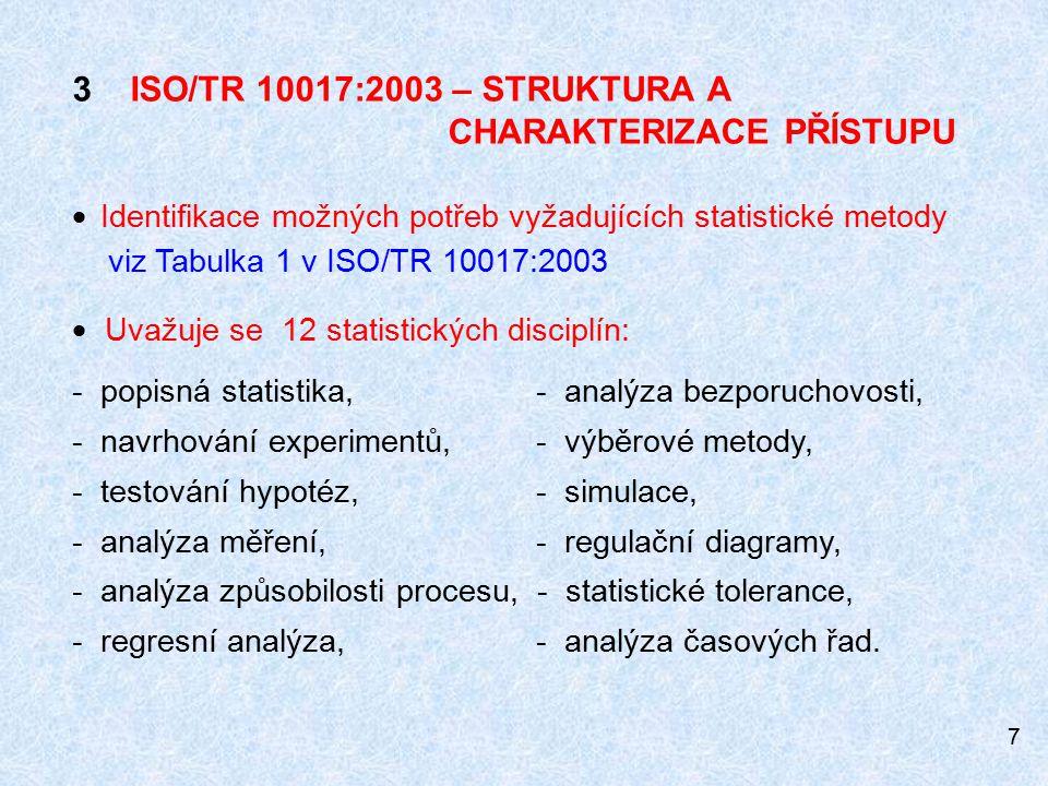 7 3 ISO/TR 10017:2003 – STRUKTURA A CHARAKTERIZACE PŘÍSTUPU  Identifikace možných potřeb vyžadujících statistické metody viz Tabulka 1 v ISO/TR 10017:2003  Uvažuje se 12 statistických disciplín: - popisná statistika, - analýza bezporuchovosti, - navrhování experimentů, - výběrové metody, - testování hypotéz, - simulace, - analýza měření, - regulační diagramy, - analýza způsobilosti procesu, - statistické tolerance, - regresní analýza, - analýza časových řad.