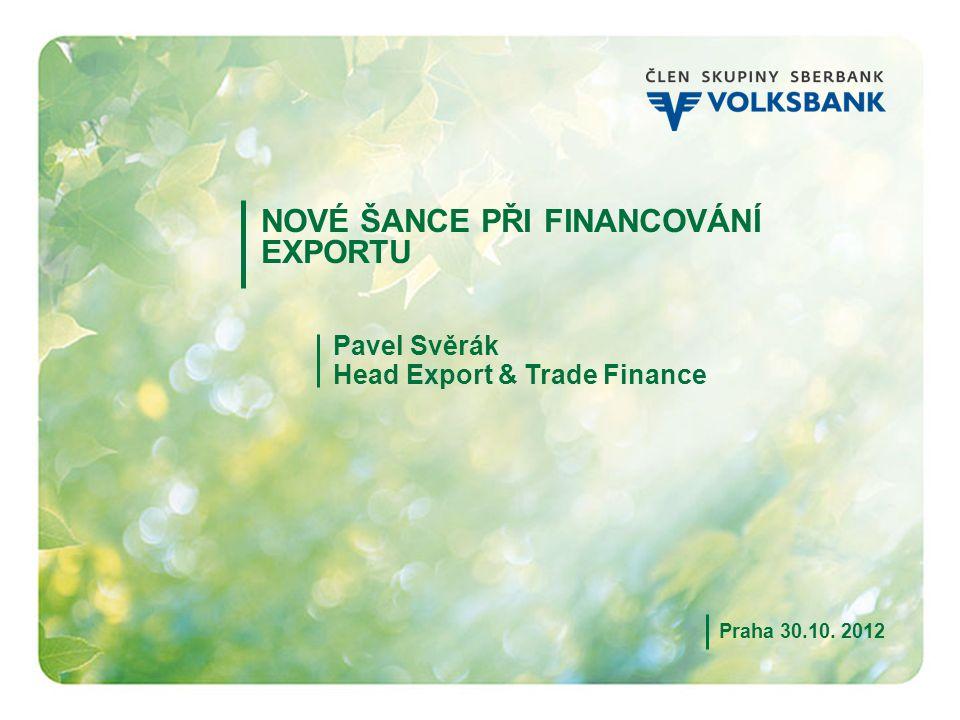 1 NOVÉ ŠANCE PŘI FINANCOVÁNÍ EXPORTU Pavel Svěrák Head Export & Trade Finance Praha 30.10. 2012