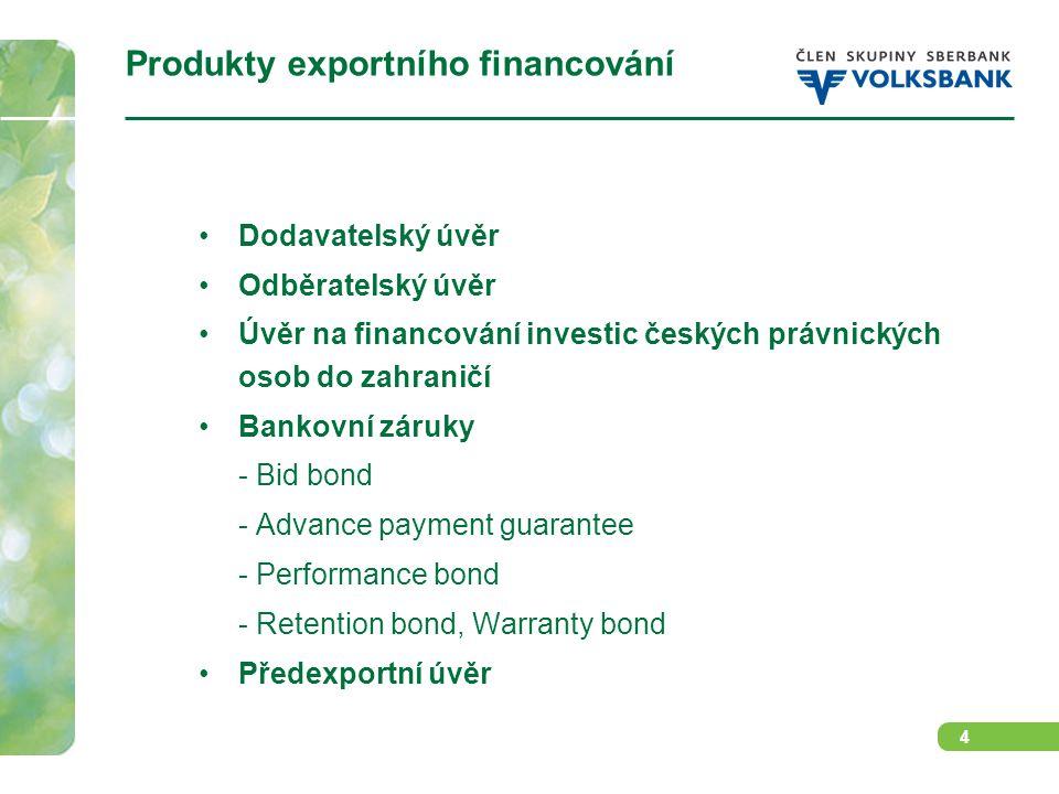 4 Produkty exportního financování Dodavatelský úvěr Odběratelský úvěr Úvěr na financování investic českých právnických osob do zahraničí Bankovní záruky - Bid bond - Advance payment guarantee - Performance bond - Retention bond, Warranty bond Předexportní úvěr