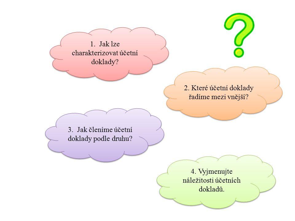 1. Jak lze charakterizovat účetní doklady? 2. Které účetní doklady řadíme mezi vnější? 3. Jak členíme účetní doklady podle druhu? 4. Vyjmenujte náleži