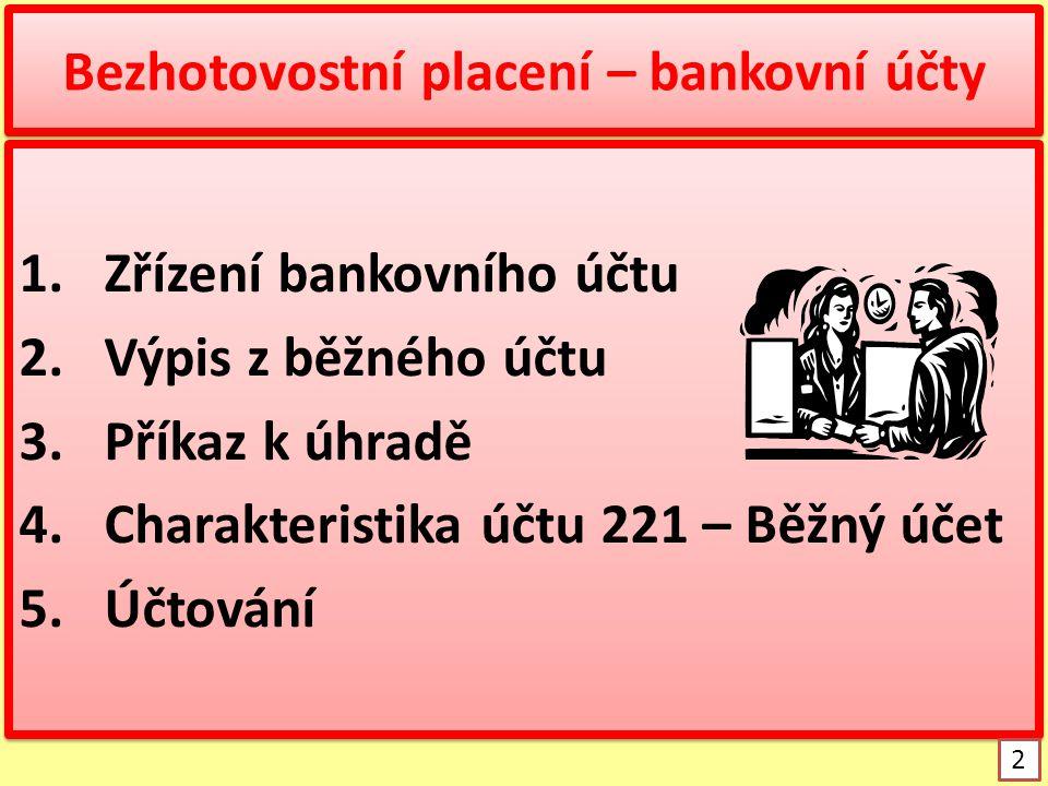 Bezhotovostní placení – bankovní účty 1.Zřízení bankovního účtu 2.Výpis z běžného účtu 3.Příkaz k úhradě 4.Charakteristika účtu 221 – Běžný účet 5.Účt