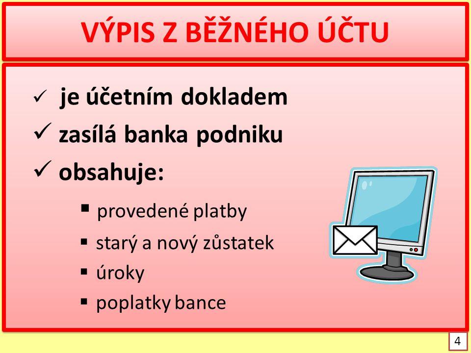 VÝPIS Z BĚŽNÉHO ÚČTU je účetním dokladem zasílá banka podniku obsahuje:  provedené platby  starý a nový zůstatek  úroky  poplatky bance je účetním