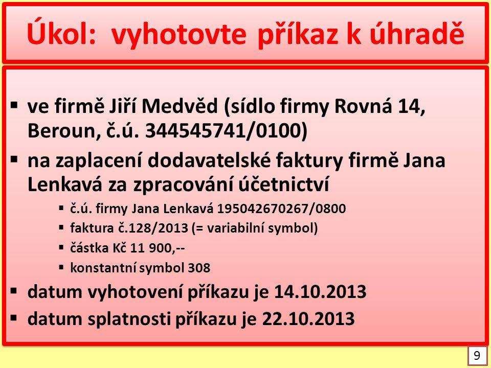 Úkol: vyhotovte příkaz k úhradě  ve firmě Jiří Medvěd (sídlo firmy Rovná 14, Beroun, č.ú. 344545741/0100)  na zaplacení dodavatelské faktury firmě J