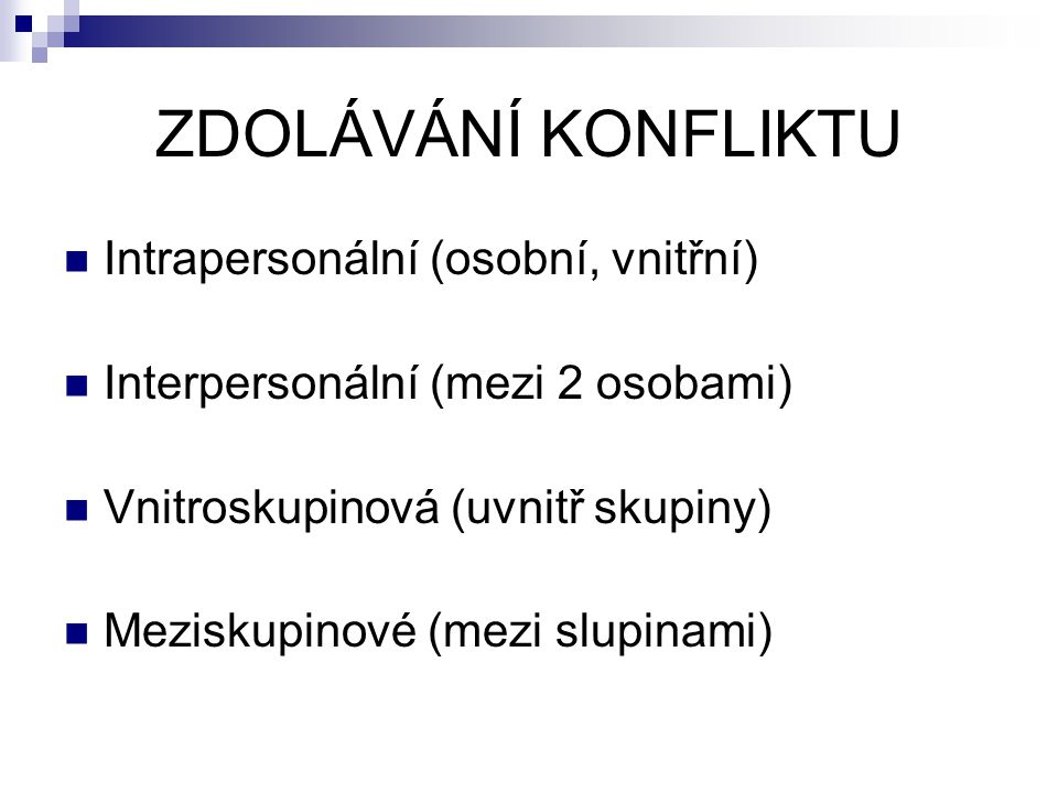 ZDOLÁVÁNÍ KONFLIKTU Intrapersonální (osobní, vnitřní) Interpersonální (mezi 2 osobami) Vnitroskupinová (uvnitř skupiny) Meziskupinové (mezi slupinami)