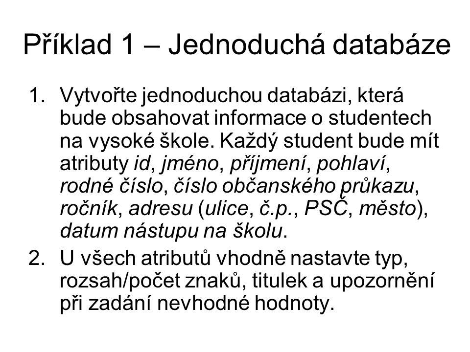 Příklad 1 – Jednoduchá databáze 1.Vytvořte jednoduchou databázi, která bude obsahovat informace o studentech na vysoké škole. Každý student bude mít a