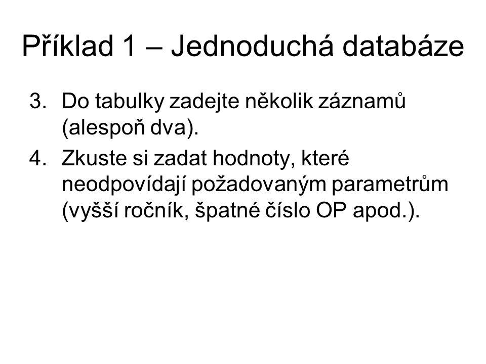 Příklad 1 – Jednoduchá databáze 3.Do tabulky zadejte několik záznamů (alespoň dva). 4.Zkuste si zadat hodnoty, které neodpovídají požadovaným parametr
