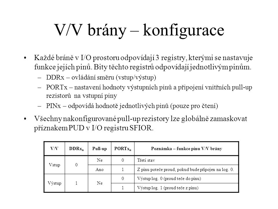 V/V brány – varianty PINx n Vstup DDRx n = 0 PORTx n = 0 PINx n Vstup s pull-upem DDRx n = 0 PORTx n = 1 Vcc PINx n PORTx n Vcc Výstup DDRx n = 1 20  50k 