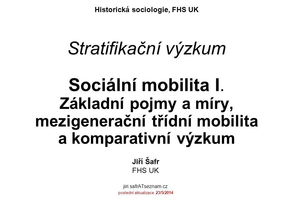 Stratifikační výzkum Sociální mobilita I. Základní pojmy a míry, mezigenerační třídní mobilita a komparativní výzkum Historická sociologie, FHS UK Jiř