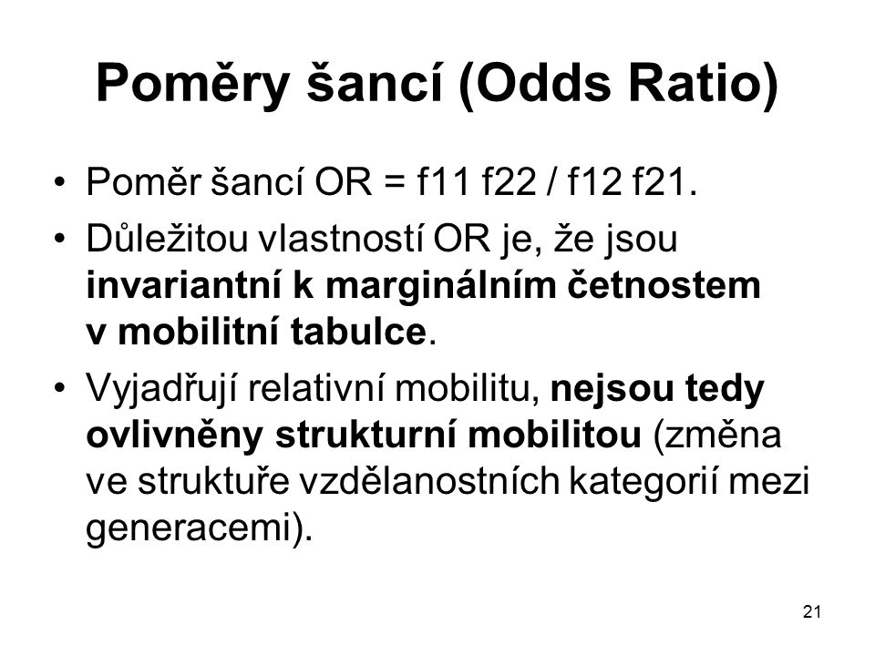 21 Poměry šancí (Odds Ratio) Poměr šancí OR = f11 f22 / f12 f21. Důležitou vlastností OR je, že jsou invariantní k marginálním četnostem v mobilitní t