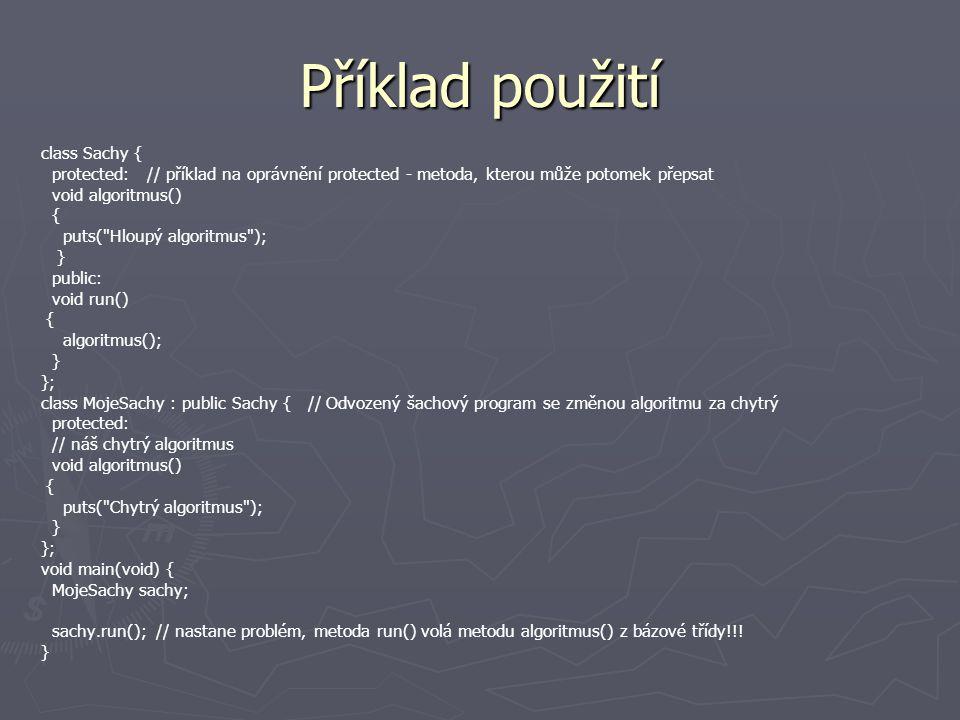 Příklad použití class Sachy { protected: // příklad na oprávnění protected - metoda, kterou může potomek přepsat void algoritmus() { puts( Hloupý algoritmus ); } public: void run() { algoritmus(); } }; class MojeSachy : public Sachy { // Odvozený šachový program se změnou algoritmu za chytrý protected: // náš chytrý algoritmus void algoritmus() { puts( Chytrý algoritmus ); } }; void main(void) { MojeSachy sachy; sachy.run(); // nastane problém, metoda run() volá metodu algoritmus() z bázové třídy!!.