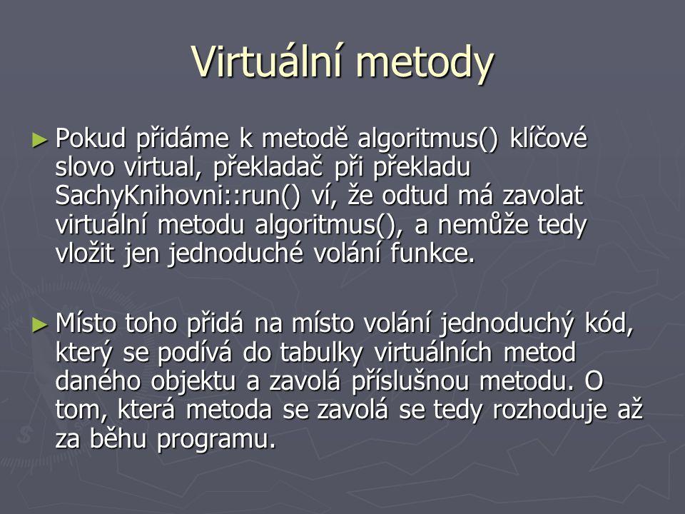 Virtuální metody ► Pokud přidáme k metodě algoritmus() klíčové slovo virtual, překladač při překladu SachyKnihovni::run() ví, že odtud má zavolat virtuální metodu algoritmus(), a nemůže tedy vložit jen jednoduché volání funkce.