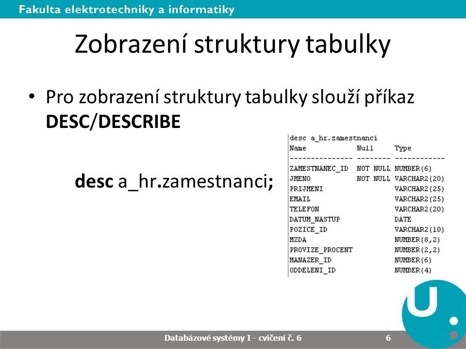 Zobrazení struktury tabulky Pro zobrazení struktury tabulky slouží příkaz DESC/DESCRIBE desc a_hr.zamestnanci; Databázové systémy I - cvičení č. 6 6