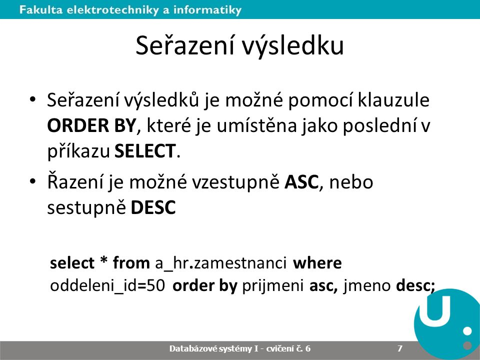 Seřazení výsledku Seřazení výsledků je možné pomocí klauzule ORDER BY, které je umístěna jako poslední v příkazu SELECT. Řazení je možné vzestupně ASC
