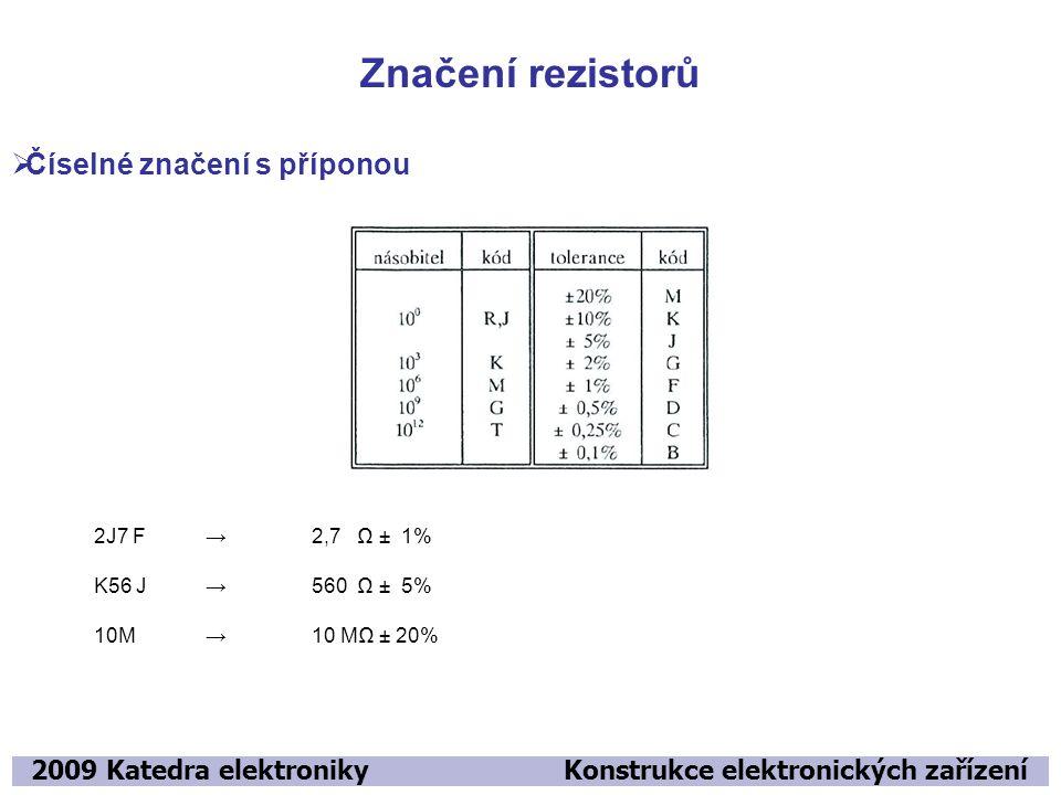 Značení rezistorů 2009 Katedra elektroniky Konstrukce elektronických zařízení  Číselné značení s příponou 2J7 F → 2,7 Ω ± 1% K56 J → 560 Ω ± 5% 10M →