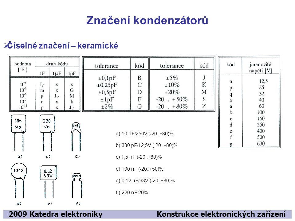 Značení kondenzátorů 2009 Katedra elektroniky Konstrukce elektronických zařízení  Číselné značení – keramické a) 10 nF/250V (-20..+80)% b) 330 pF/12,