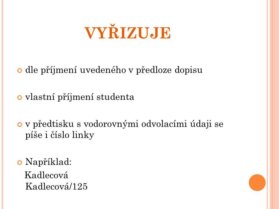 VYŘIZUJE dle příjmení uvedeného v předloze dopisu vlastní příjmení studenta v předtisku s vodorovnými odvolacími údaji se píše i číslo linky Například: Kadlecová Kadlecová/125