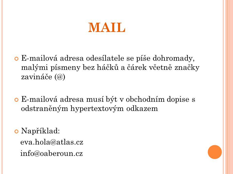 MAIL E-mailová adresa odesílatele se píše dohromady, malými písmeny bez háčků a čárek včetně značky zavináče (@) E-mailová adresa musí být v obchodním dopise s odstraněným hypertextovým odkazem Například: eva.hola@atlas.cz info@oaberoun.cz