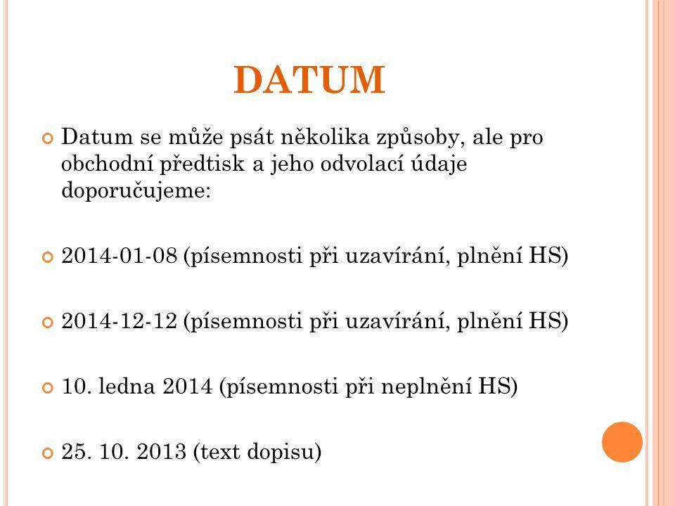 DATUM Datum se může psát několika způsoby, ale pro obchodní předtisk a jeho odvolací údaje doporučujeme: 2014-01-08 (písemnosti při uzavírání, plnění HS) 2014-12-12 (písemnosti při uzavírání, plnění HS) 10.