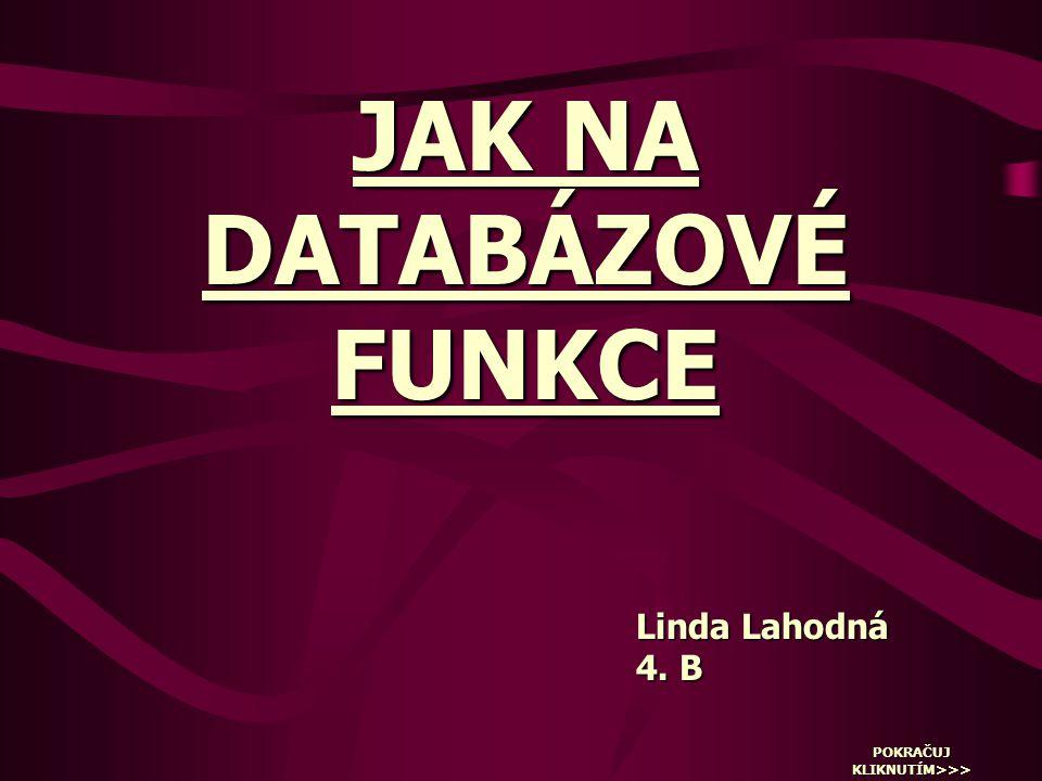 JAK NA DATABÁZOVÉ FUNKCE Linda Lahodná 4. B POKRAČUJ KLIKNUTÍM>>>