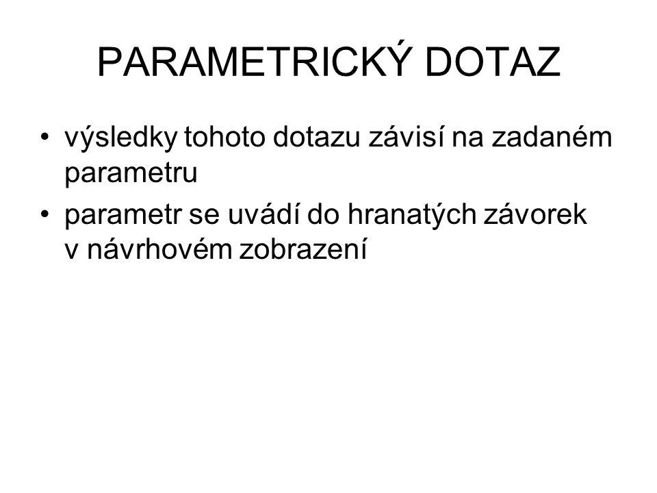 PARAMETRICKÝ DOTAZ výsledky tohoto dotazu závisí na zadaném parametru parametr se uvádí do hranatých závorek v návrhovém zobrazení