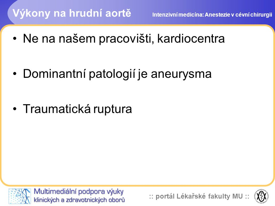 :: portál Lékařské fakulty MU :: Výkony na hrudní aortě Ne na našem pracovišti, kardiocentra Dominantní patologií je aneurysma Traumatická ruptura Int