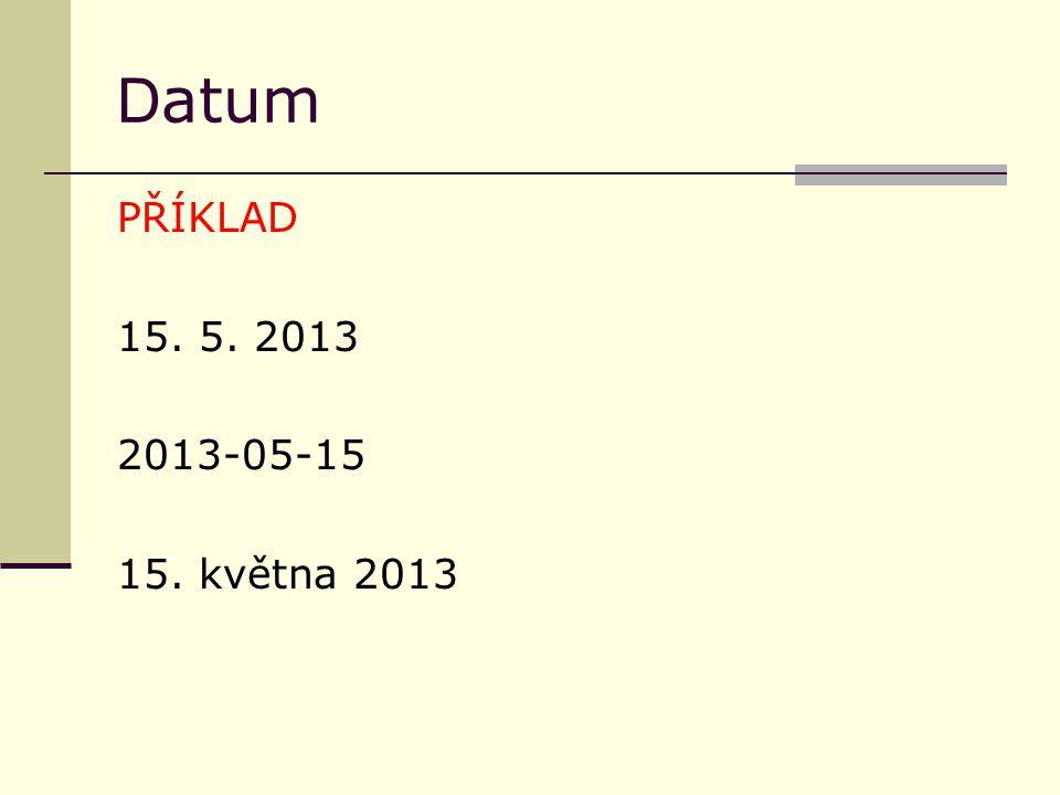 D atum PŘÍKLAD 15. 5. 2013 2013-05-15 15. května 2013