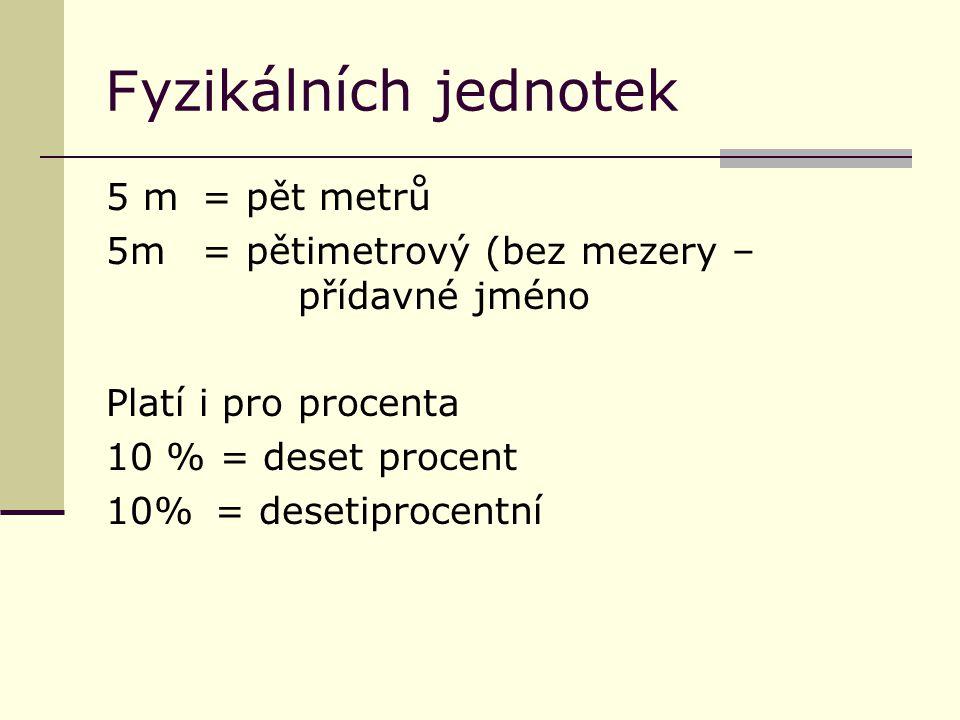 F yzikálních jednotek 5 m = pět metrů 5m= pětimetrový (bez mezery – přídavné jméno Platí i pro procenta 10 % = deset procent 10% = desetiprocentní