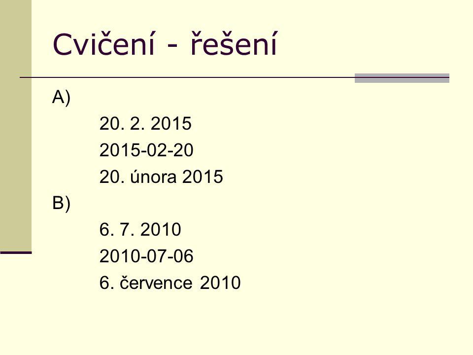 Cvičení - řešení A) 20. 2. 2015 2015-02-20 20. února 2015 B) 6. 7. 2010 2010-07-06 6. července 2010
