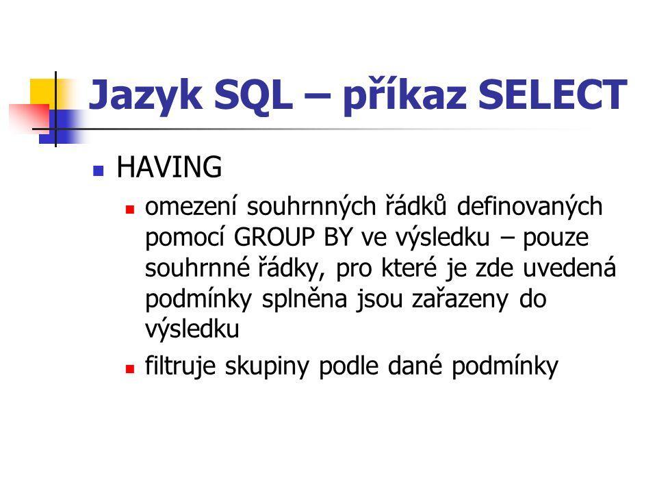 Jazyk SQL – příkaz SELECT HAVING omezení souhrnných řádků definovaných pomocí GROUP BY ve výsledku – pouze souhrnné řádky, pro které je zde uvedená podmínky splněna jsou zařazeny do výsledku filtruje skupiny podle dané podmínky