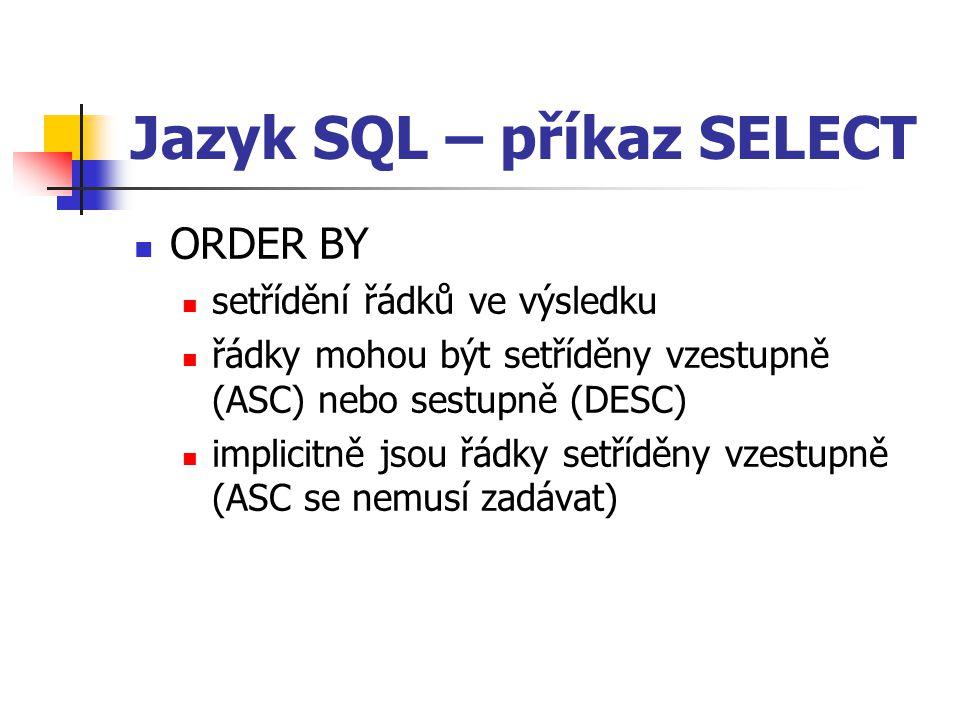 Jazyk SQL – příkaz SELECT ORDER BY setřídění řádků ve výsledku řádky mohou být setříděny vzestupně (ASC) nebo sestupně (DESC) implicitně jsou řádky setříděny vzestupně (ASC se nemusí zadávat)
