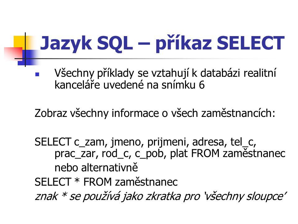 Jazyk SQL – příkaz SELECT Všechny příklady se vztahují k databázi realitní kanceláře uvedené na snímku 6 Zobraz všechny informace o všech zaměstnancích: SELECT c_zam, jmeno, prijmeni, adresa, tel_c, prac_zar, rod_c, c_pob, plat FROM zaměstnanec nebo alternativně SELECT * FROM zaměstnanec znak * se používá jako zkratka pro 'všechny sloupce'