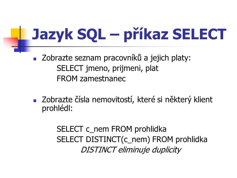 Jazyk SQL – příkaz SELECT Zobrazte seznam pracovníků a jejich platy: SELECT jmeno, prijmeni, plat FROM zamestnanec Zobrazte čísla nemovitostí, které si některý klient prohlédl: SELECT c_nem FROM prohlidka SELECT DISTINCT(c_nem) FROM prohlidka DISTINCT eliminuje duplicity