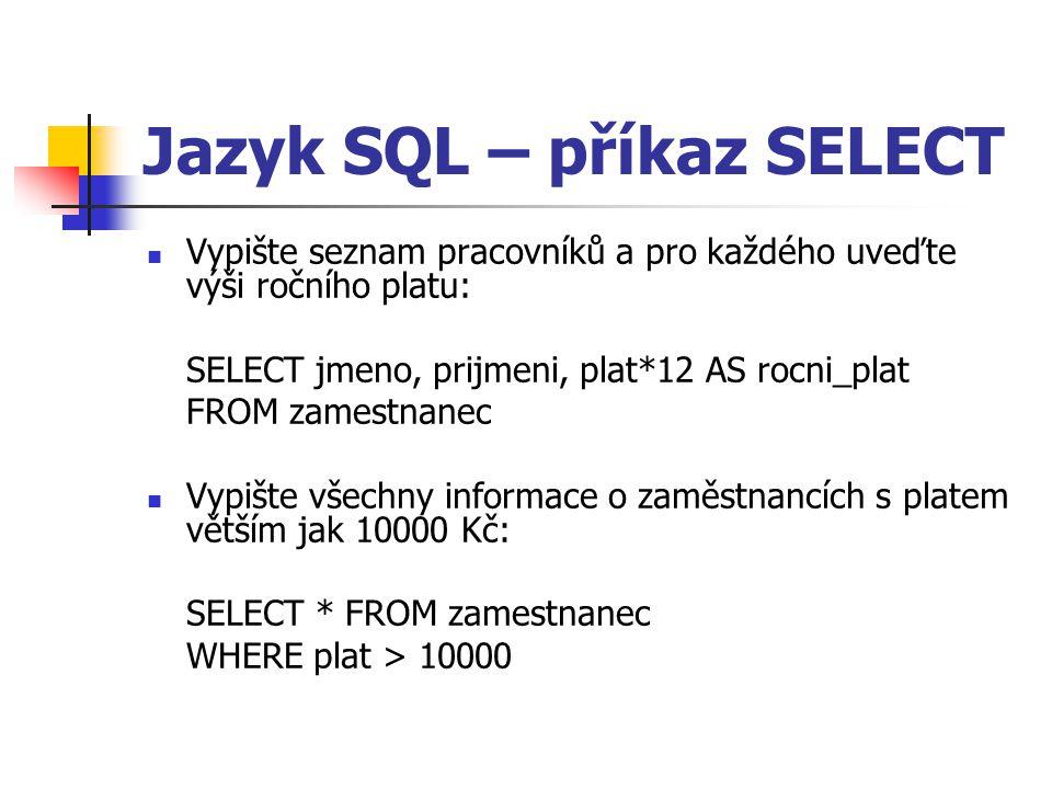 Jazyk SQL – příkaz SELECT Vypište seznam pracovníků a pro každého uveďte výši ročního platu: SELECT jmeno, prijmeni, plat*12 AS rocni_plat FROM zamestnanec Vypište všechny informace o zaměstnancích s platem větším jak 10000 Kč: SELECT * FROM zamestnanec WHERE plat > 10000