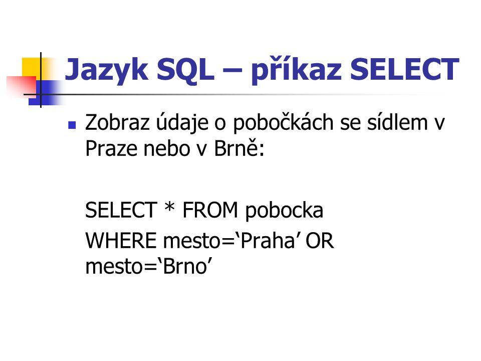 Jazyk SQL – příkaz SELECT Zobraz údaje o pobočkách se sídlem v Praze nebo v Brně: SELECT * FROM pobocka WHERE mesto='Praha' OR mesto='Brno'